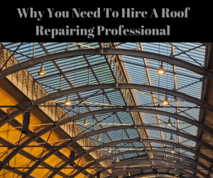 Why You Need To Hire A Roof Repairing Professional